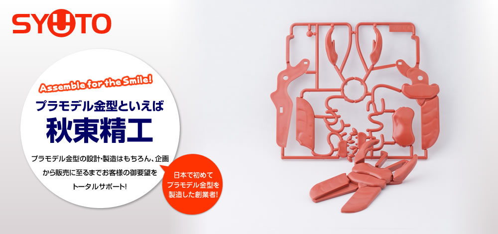 プラモデル金型といえば秋東精工 プラモデル金型の設計・製造はもちろん、企画から販売に至るまでお客様の御要望をトータルサポート!
